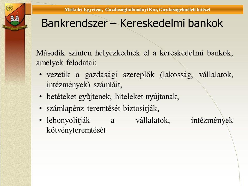 Universität Miskolc, Fakultät für Wirtschaftswissenschaften, Istitut für Wirtschaftstheorie Bankrendszer – Kereskedelmi bankok Második szinten helyezkednek el a kereskedelmi bankok, amelyek feladatai: vezetik a gazdasági szereplők (lakosság, vállalatok, intézmények) számláit, betéteket gyűjtenek, hiteleket nyújtanak, számlapénz teremtését biztosítják, lebonyolítják a vállalatok, intézmények kötvényteremtését Miskolci Egyetem, Gazdaságtudományi Kar, Gazdaságelméleti Intézet