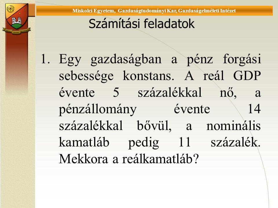 Universität Miskolc, Fakultät für Wirtschaftswissenschaften, Istitut für Wirtschaftstheorie Számítási feladatok 1.Egy gazdaságban a pénz forgási sebessége konstans.
