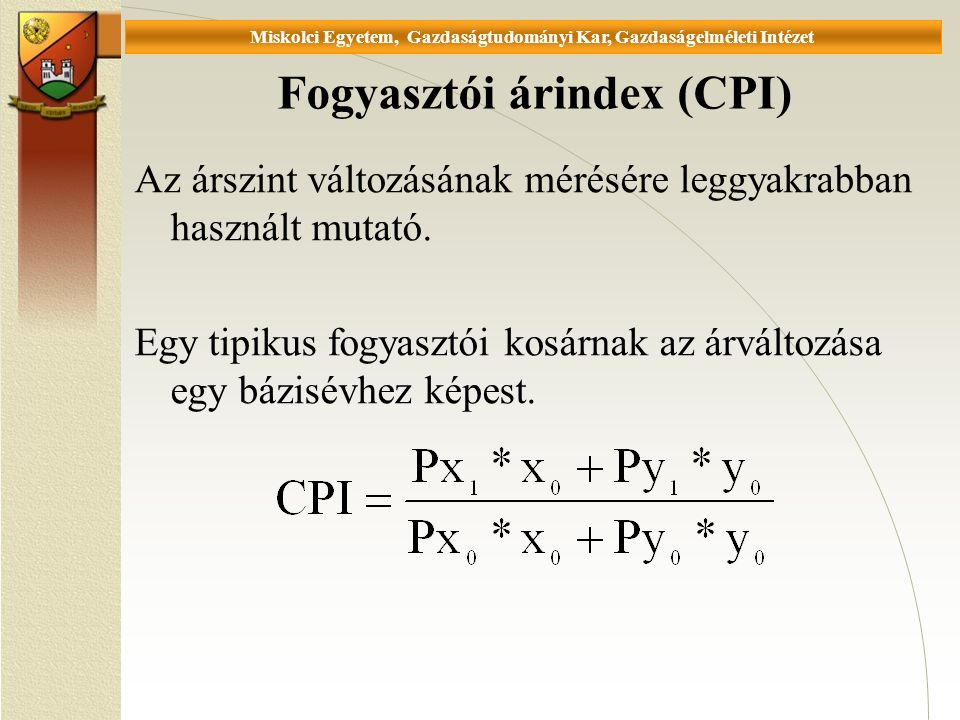 Universität Miskolc, Fakultät für Wirtschaftswissenschaften, Istitut für Wirtschaftstheorie Fogyasztói árindex (CPI) Az árszint változásának mérésére leggyakrabban használt mutató.