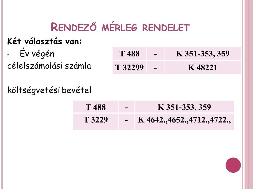 R ENDEZŐ MÉRLEG RENDELET Két választás van: Év végén célelszámolási számla költségvetési bevétel T 488-K 351-353, 359 T 32299-K 48221 T 488-K 351-353, 359 T 3229-K 4642.,4652.,4712.,4722.,