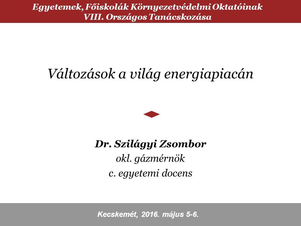 Változások a világ energiapiacán Dr. Szilágyi Zsombor okl. gázmérnök c. egyetemi docens Egyetemek, Főiskolák Környezetvédelmi Oktatóinak VIII. Országo