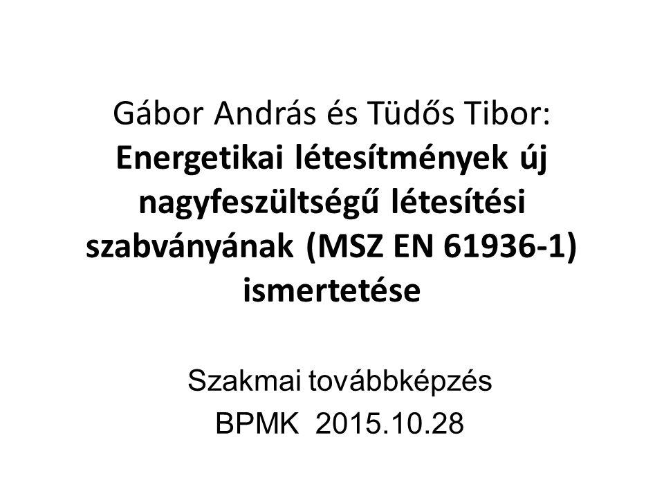 Gábor András és Tüdős Tibor: Energetikai létesítmények új nagyfeszültségű létesítési szabványának (MSZ EN 61936-1) ismertetése Szakmai továbbképzés BPMK 2015.10.28