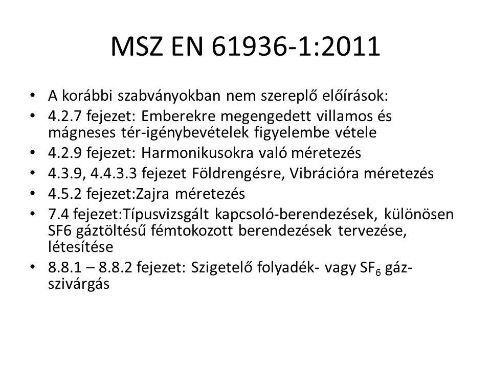 MSZ EN 61936-1:2011 A korábbi szabványokban nem szereplő előírások: 4.2.7 fejezet: Emberekre megengedett villamos és mágneses tér-igénybevételek figyelembe vétele 4.2.9 fejezet: Harmonikusokra való méretezés 4.3.9, 4.4.3.3 fejezet Földrengésre, Vibrációra méretezés 4.5.2 fejezet:Zajra méretezés 7.4 fejezet:Típusvizsgált kapcsoló-berendezések, különösen SF6 gáztöltésű fémtokozott berendezések tervezése, létesítése 8.8.1 – 8.8.2 fejezet: Szigetelő folyadék- vagy SF 6 gáz- szivárgás