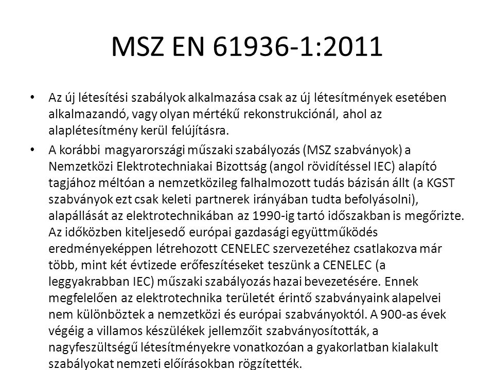 MSZ EN 61936-1:2011 A szabvány száma:hatályba lépés Megnevezés Megjegyzés MSZ 172/2:1994 Érintésvédelmi szabályzat 1000 V-nál nagyobb feszültségű, nem közvetlenül földelt berendezések MSZ 172/3:1973 Érintésvédelmi szabályzat 1000 V-nál nagyobb feszültségű, közvetlenül földelt berendezések MSZ 1600-16:1992 Létesítési biztonsági szabályzat 1000 V-nál nem nagyobb feszültségű erősáramú villamos berendezések számára Helyhezkötött akkumulátorok telepítése, akkumulátorhelyiségek és töltőállomások létesítése Hatályos MSZ EN 50272-2:2001 Akkumulátorok és akkumulátortelepek biztonsági előírásai.