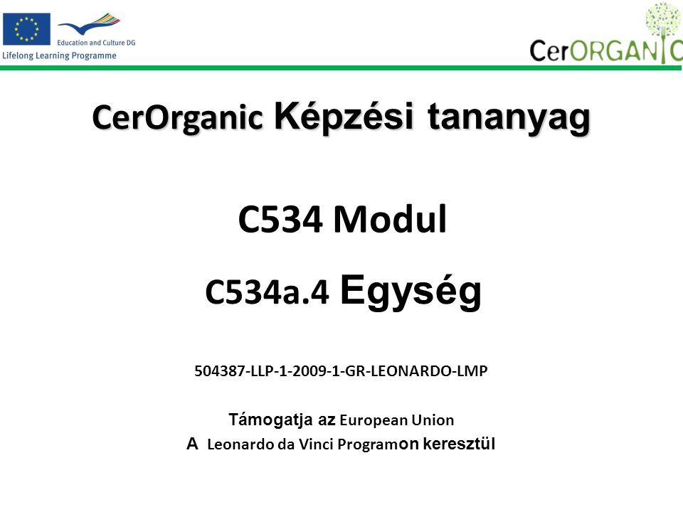 CerOrganic Képzési tananyag 504387-LLP-1-2009-1-GR-LEONARDO-LMP Támogatja az European Union A Leonardo da Vinci Program on keresztül C534 Modul C534a.4 Egység