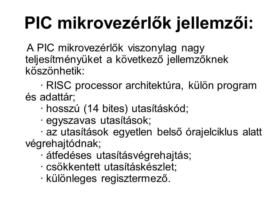 PIC mikrovezérlők jellemzői: A PIC mikrovezérlők viszonylag nagy teljesítményüket a következő jellemzőknek köszönhetik: · RISC processor architektúra, külön program és adattár; · hosszú (14 bites) utasításkód; · egyszavas utasítások; · az utasítások egyetlen belső órajelciklus alatt végrehajtódnak; · átfedéses utasításvégrehajtás; · csökkentett utasításkészlet; · különleges regisztermező.