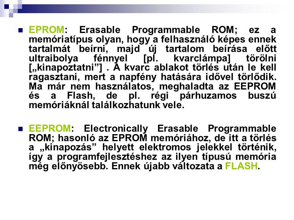 EPROM: Erasable Programmable ROM; ez a memóriatípus olyan, hogy a felhasználó képes ennek tartalmát beírni, majd új tartalom beírása előtt ultraibolya fénnyel [pl.