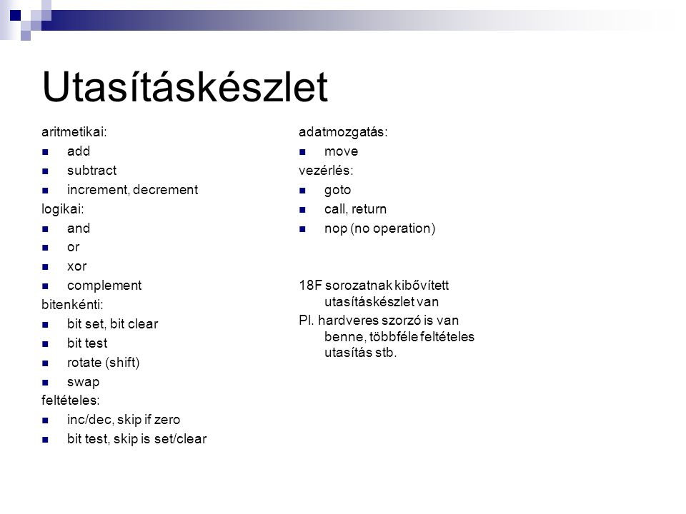 Utasításkészlet aritmetikai: add subtract increment, decrement logikai: and or xor complement bitenkénti: bit set, bit clear bit test rotate (shift) swap feltételes: inc/dec, skip if zero bit test, skip is set/clear adatmozgatás: move vezérlés: goto call, return nop (no operation) 18F sorozatnak kibővített utasításkészlet van Pl.