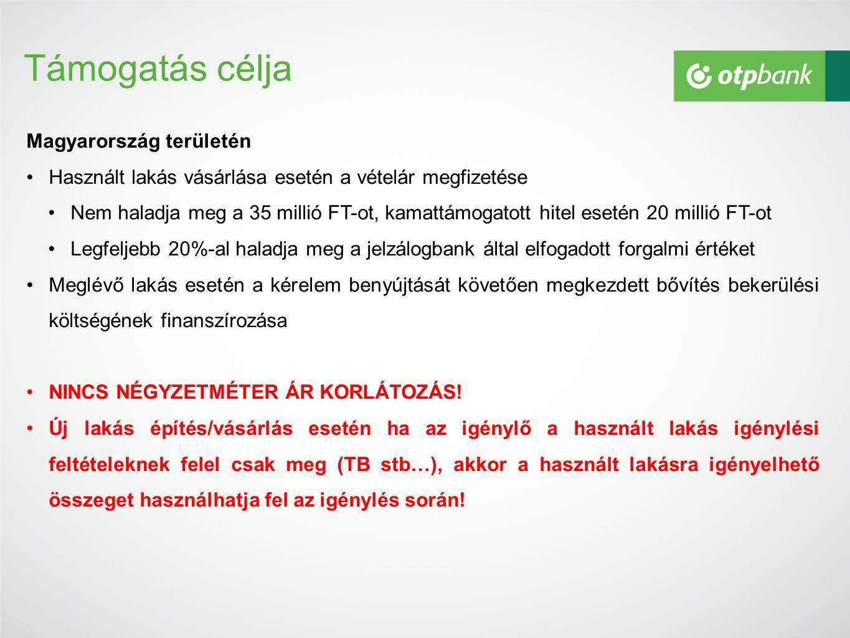 Támogatás célja Magyarország területén Használt lakás vásárlása esetén a vételár megfizetése Nem haladja meg a 35 millió FT-ot, kamattámogatott hitel esetén 20 millió FT-ot Legfeljebb 20%-al haladja meg a jelzálogbank által elfogadott forgalmi értéket Meglévő lakás esetén a kérelem benyújtását követően megkezdett bővítés bekerülési költségének finanszírozása NINCS NÉGYZETMÉTER ÁR KORLÁTOZÁS.