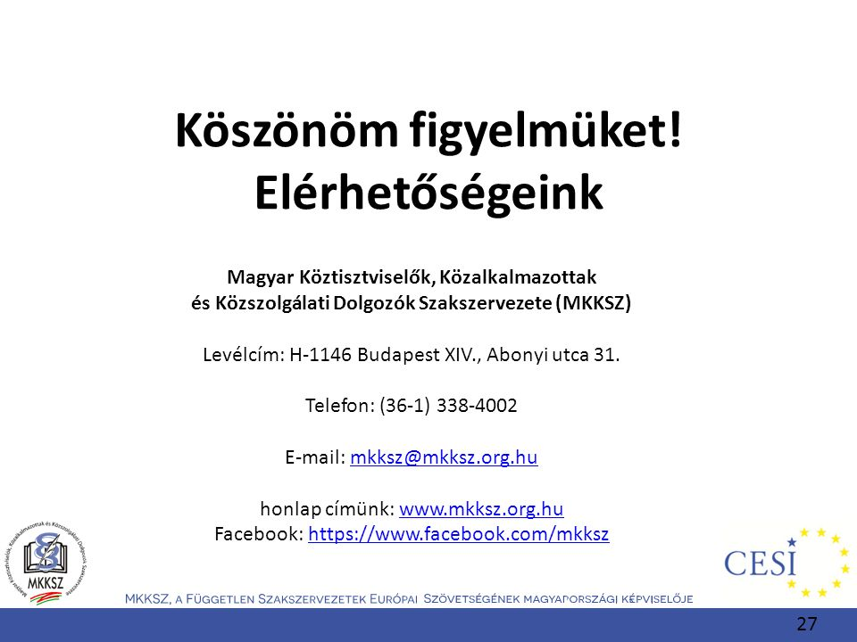 Köszönöm figyelmüket! Elérhetőségeink Magyar Köztisztviselők, Közalkalmazottak és Közszolgálati Dolgozók Szakszervezete (MKKSZ) Levélcím: H-1146 Budap
