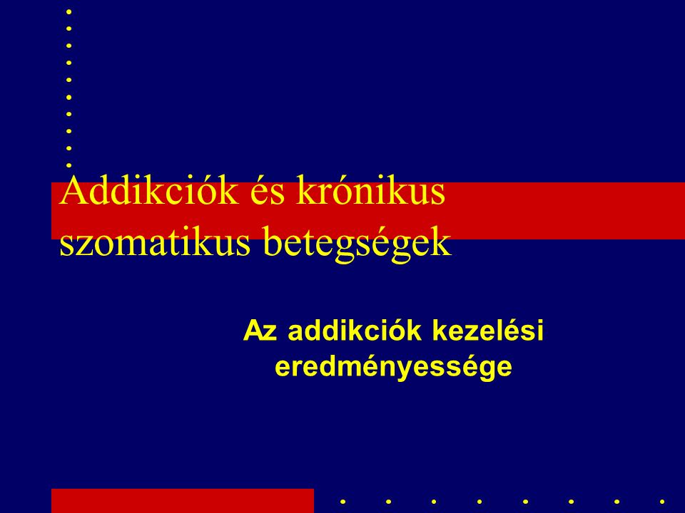 Addikciók és krónikus szomatikus betegségek Az addikciók kezelési eredményessége