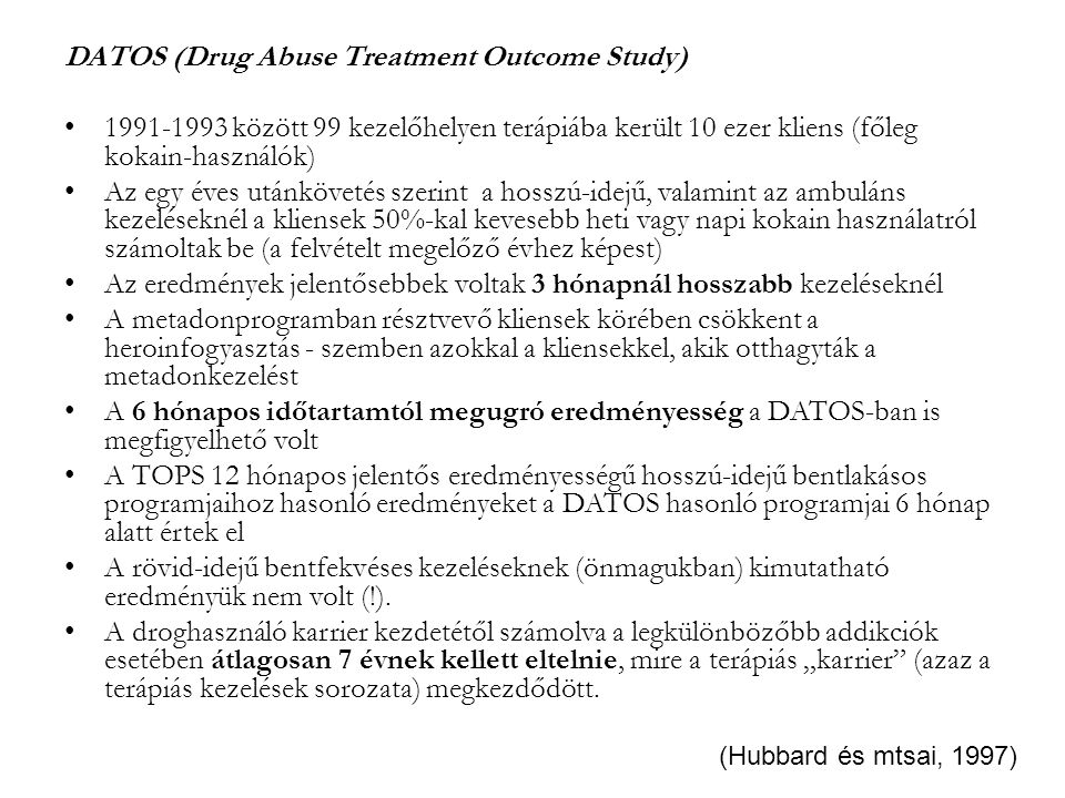 DATOS (Drug Abuse Treatment Outcome Study) 1991-1993 között 99 kezelőhelyen terápiába került 10 ezer kliens (főleg kokain-használók) Az egy éves utánkövetés szerint a hosszú-idejű, valamint az ambuláns kezeléseknél a kliensek 50%-kal kevesebb heti vagy napi kokain használatról számoltak be (a felvételt megelőző évhez képest) Az eredmények jelentősebbek voltak 3 hónapnál hosszabb kezeléseknél A metadonprogramban résztvevő kliensek körében csökkent a heroinfogyasztás - szemben azokkal a kliensekkel, akik otthagyták a metadonkezelést A 6 hónapos időtartamtól megugró eredményesség a DATOS-ban is megfigyelhető volt A TOPS 12 hónapos jelentős eredményességű hosszú-idejű bentlakásos programjaihoz hasonló eredményeket a DATOS hasonló programjai 6 hónap alatt értek el A rövid-idejű bentfekvéses kezeléseknek (önmagukban) kimutatható eredményük nem volt (!).