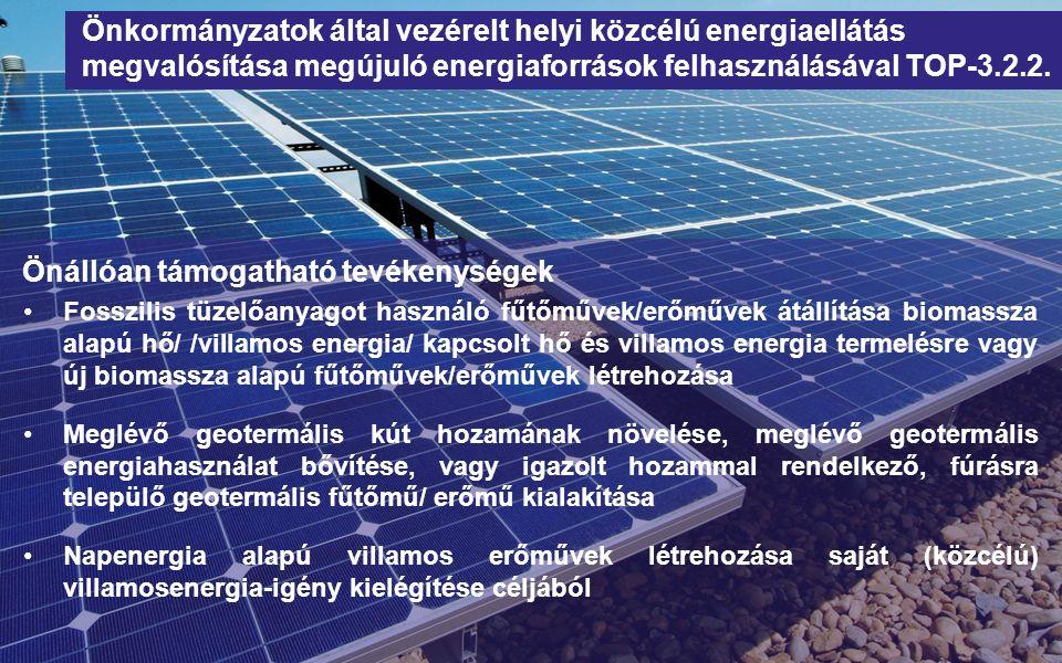 Önállóan támogatható tevékenységek Fosszilis tüzelőanyagot használó fűtőművek/erőművek átállítása biomassza alapú hő/ /villamos energia/ kapcsolt hő és villamos energia termelésre vagy új biomassza alapú fűtőművek/erőművek létrehozása Meglévő geotermális kút hozamának növelése, meglévő geotermális energiahasználat bővítése, vagy igazolt hozammal rendelkező, fúrásra települő geotermális fűtőmű/ erőmű kialakítása Napenergia alapú villamos erőművek létrehozása saját (közcélú) villamosenergia-igény kielégítése céljából Önkormányzatok által vezérelt helyi közcélú energiaellátás megvalósítása megújuló energiaforrások felhasználásával TOP-3.2.2.