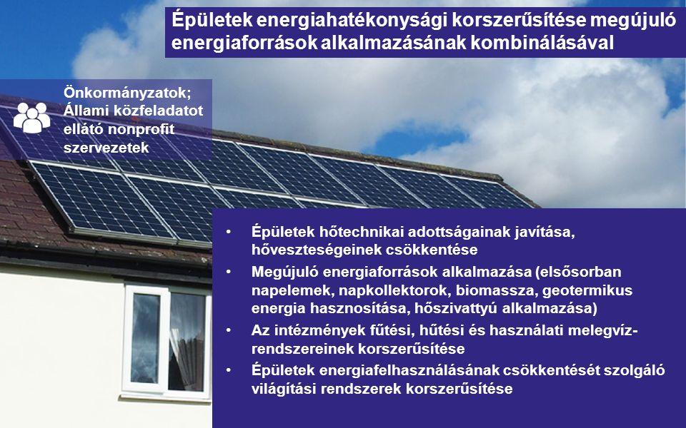 Épületek energiahatékonysági korszerűsítése megújuló energiaforrások alkalmazásának kombinálásával Épületek hőtechnikai adottságainak javítása, hőveszteségeinek csökkentése Megújuló energiaforrások alkalmazása (elsősorban napelemek, napkollektorok, biomassza, geotermikus energia hasznosítása, hőszivattyú alkalmazása) Az intézmények fűtési, hűtési és használati melegvíz- rendszereinek korszerűsítése Épületek energiafelhasználásának csökkentését szolgáló világítási rendszerek korszerűsítése Önkormányzatok; Állami közfeladatot ellátó nonprofit szervezetek
