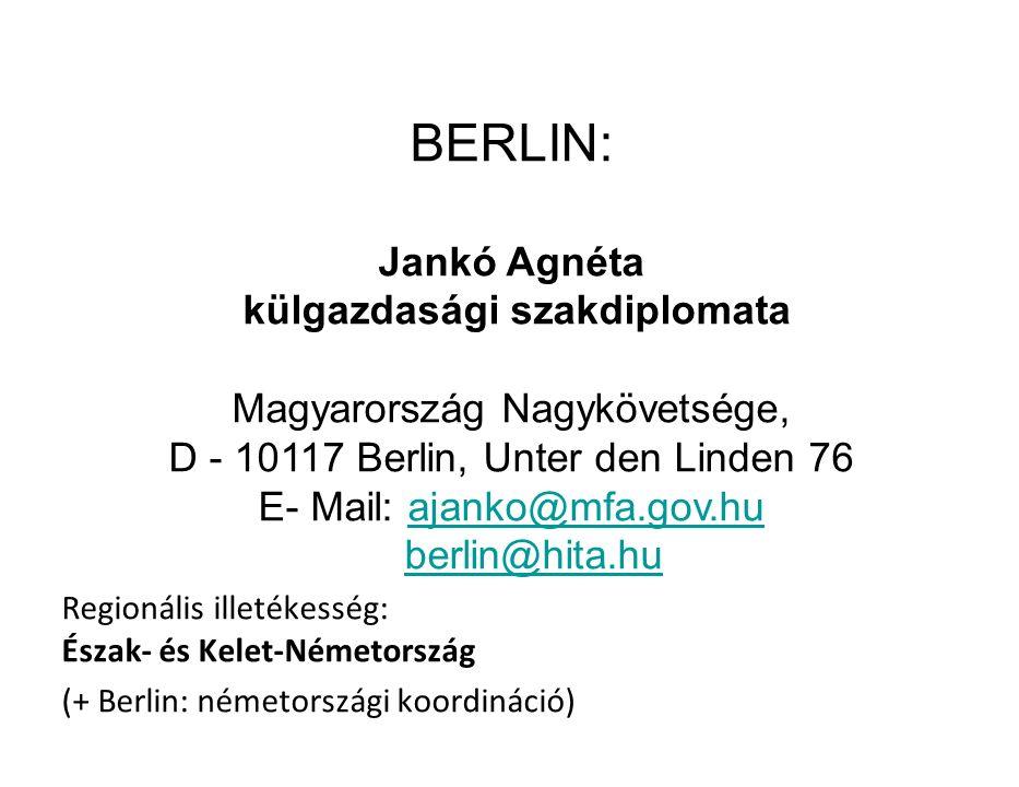 BERLIN: Jankó Agnéta külgazdasági szakdiplomata Magyarország Nagykövetsége, D - 10117 Berlin, Unter den Linden 76 E- Mail: ajanko@mfa.gov.huajanko@mfa.gov.hu berlin@hita.hu Regionális illetékesség: Észak- és Kelet-Németország (+ Berlin: németországi koordináció)