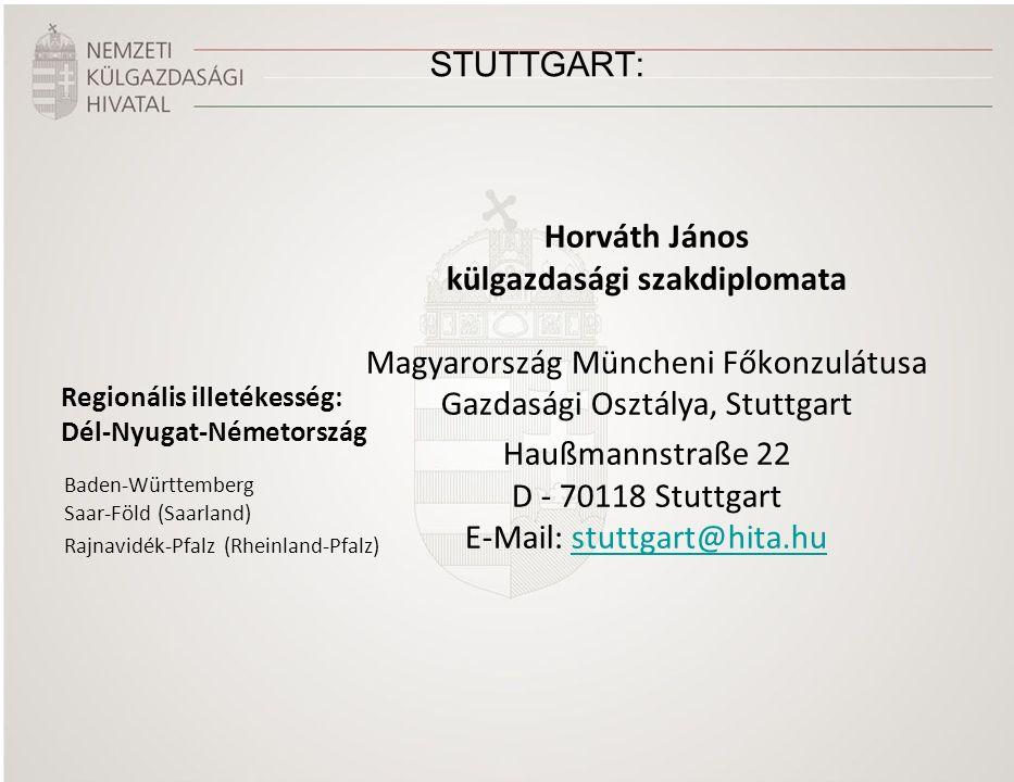 STUTTGART: Regionális illetékesség: Dél-Nyugat-Németország Horváth János külgazdasági szakdiplomata Magyarország Müncheni Főkonzulátusa Gazdasági Osztálya, Stuttgart Haußmannstraße 22 D - 70118 Stuttgart E-Mail: stuttgart@hita.hustuttgart@hita.hu Baden-Württemberg Saar-Föld (Saarland) Rajnavidék-Pfalz (Rheinland-Pfalz)