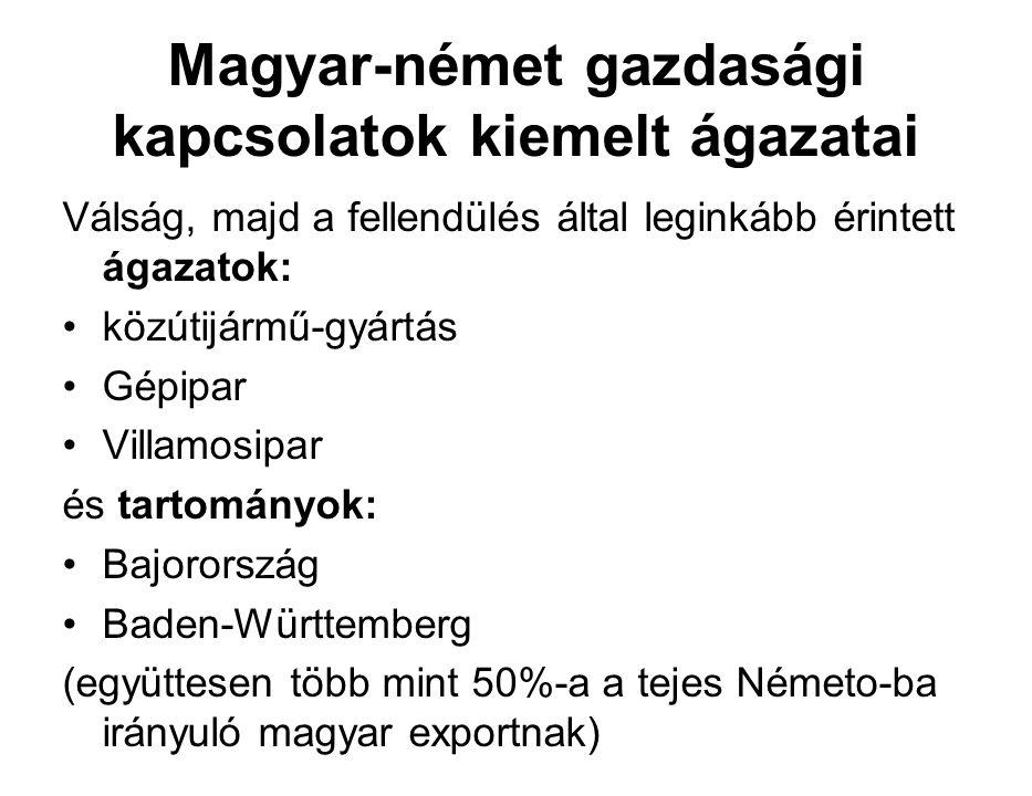 Magyar-német gazdasági kapcsolatok kiemelt ágazatai Válság, majd a fellendülés által leginkább érintett ágazatok: közútijármű-gyártás Gépipar Villamosipar és tartományok: Bajorország Baden-Württemberg (együttesen több mint 50%-a a tejes Németo-ba irányuló magyar exportnak)