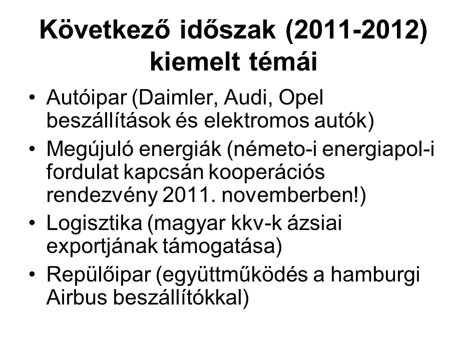 Következő időszak (2011-2012) kiemelt témái Autóipar (Daimler, Audi, Opel beszállítások és elektromos autók) Megújuló energiák (németo-i energiapol-i fordulat kapcsán kooperációs rendezvény 2011.