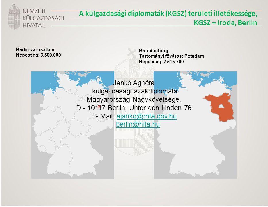 A külgazdasági diplomaták (KGSZ) területi illetékessége, KGSZ – iroda, Berlin Berlin városállam Népesség: 3.500.000 Brandenburg Tartományi főváros: Potsdam Népesség: 2.515.700 Jankó Agnéta külgazdasági szakdiplomata Magyarország Nagykövetsége, D - 10117 Berlin, Unter den Linden 76 E- Mail: ajanko@mfa.gov.huajanko@mfa.gov.hu berlin@hita.hu
