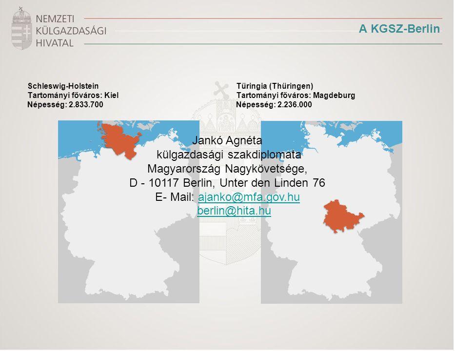 A KGSZ-Berlin Schleswig-Holstein Tartományi főváros: Kiel Népesség: 2.833.700 Türingia (Thüringen) Tartományi főváros: Magdeburg Népesség: 2.236.000 Jankó Agnéta külgazdasági szakdiplomata Magyarország Nagykövetsége, D - 10117 Berlin, Unter den Linden 76 E- Mail: ajanko@mfa.gov.huajanko@mfa.gov.hu berlin@hita.hu