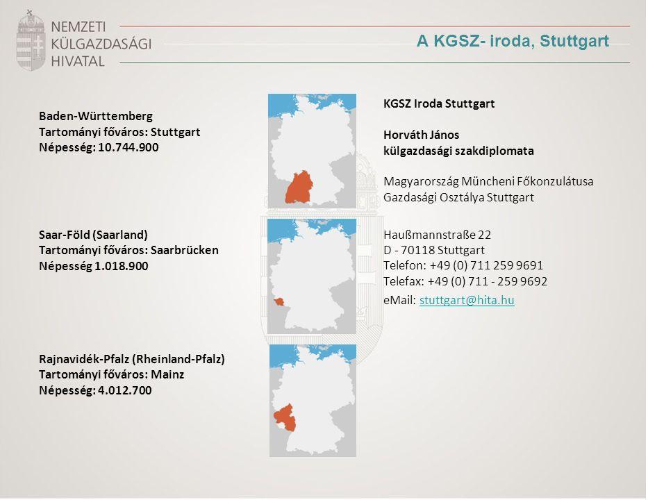 A KGSZ- iroda, Stuttgart Baden-Württemberg Tartományi főváros: Stuttgart Népesség: 10.744.900 Saar-Föld (Saarland) Tartományi főváros: Saarbrücken Népesség 1.018.900 Rajnavidék-Pfalz (Rheinland-Pfalz) Tartományi főváros: Mainz Népesség: 4.012.700 KGSZ Iroda Stuttgart Horváth János külgazdasági szakdiplomata Magyarország Müncheni Főkonzulátusa Gazdasági Osztálya Stuttgart Haußmannstraße 22 D - 70118 Stuttgart Telefon: +49 (0) 711 259 9691 Telefax: +49 (0) 711 - 259 9692 eMail: stuttgart@hita.hustuttgart@hita.hu