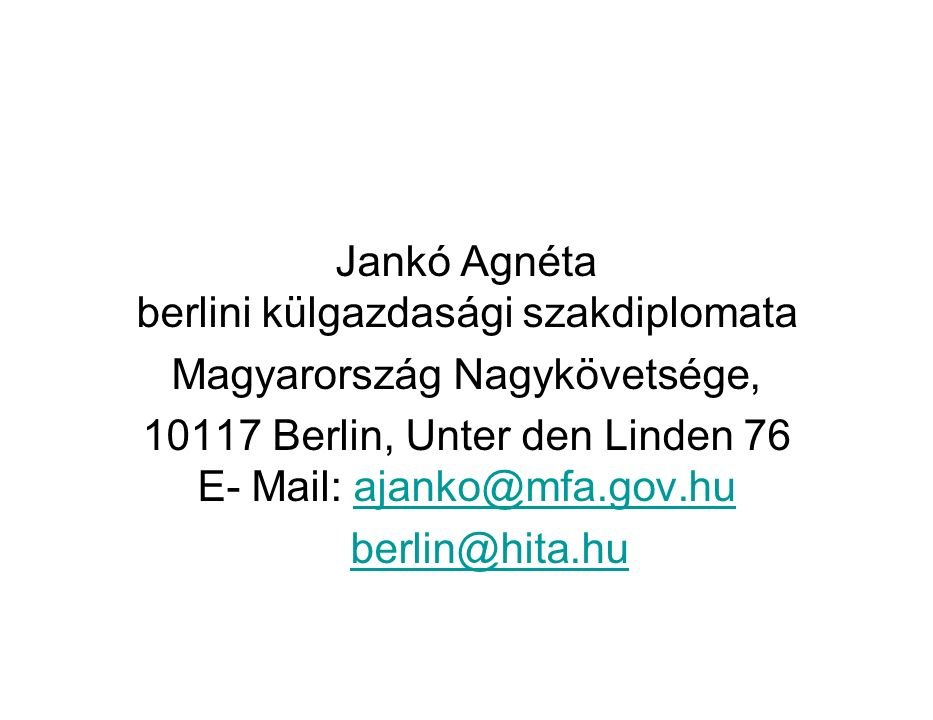 Jankó Agnéta berlini külgazdasági szakdiplomata Magyarország Nagykövetsége, 10117 Berlin, Unter den Linden 76 E- Mail: ajanko@mfa.gov.huajanko@mfa.gov.hu berlin@hita.hu