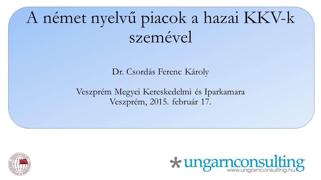 A német nyelvű piacok a hazai KKV-k szemével Dr. Csordás Ferenc Károly Veszprém Megyei Kereskedelmi és Iparkamara Veszprém, 2015. február 17.