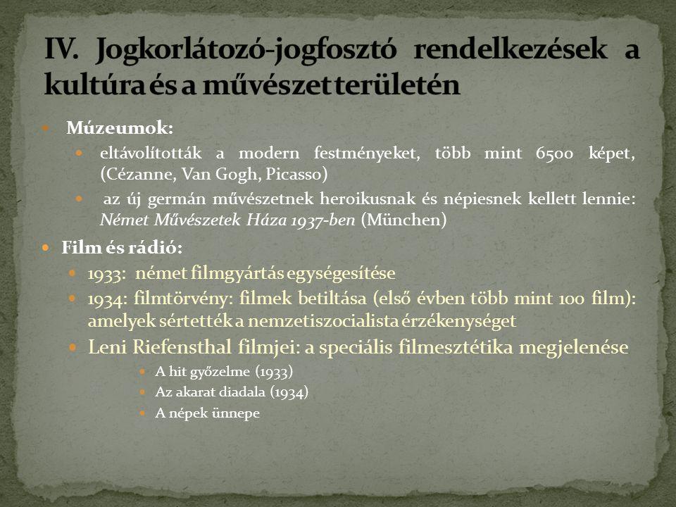 Múzeumok: eltávolították a modern festményeket, több mint 6500 képet, (Cézanne, Van Gogh, Picasso) az új germán művészetnek heroikusnak és népiesnek kellett lennie: Német Művészetek Háza 1937-ben (München) Film és rádió: 1933: német filmgyártás egységesítése 1934: filmtörvény: filmek betiltása (első évben több mint 100 film): amelyek sértették a nemzetiszocialista érzékenységet Leni Riefensthal filmjei: a speciális filmesztétika megjelenése A hit győzelme (1933) Az akarat diadala (1934) A népek ünnepe