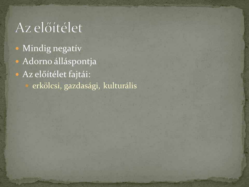 Mindig negatív Adorno álláspontja Az előítélet fajtái: erkölcsi, gazdasági, kulturális