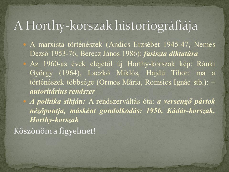 A marxista történészek (Andics Erzsébet 1945-47, Nemes Dezső 1953-76, Berecz János 1986): fasiszta diktatúra Az 1960-as évek elejétől új Horthy-korszak kép: Ránki György (1964), Laczkó Miklós, Hajdú Tibor: ma a történészek többsége (Ormos Mária, Romsics Ignác stb.): – autoritárius rendszer A politika síkján: A rendszerváltás óta: a versengő pártok nézőpontja, másként gondolkodás: 1956, Kádár-korszak, Horthy-korszak Köszönöm a figyelmet!