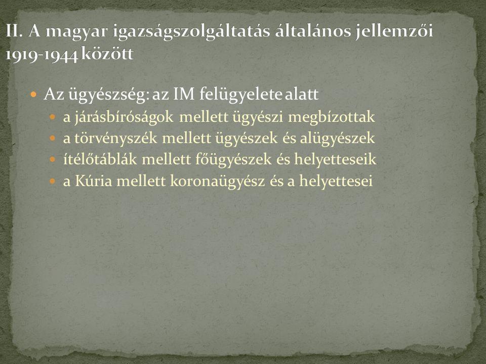Az ügyészség: az IM felügyelete alatt a járásbíróságok mellett ügyészi megbízottak a törvényszék mellett ügyészek és alügyészek ítélőtáblák mellett főügyészek és helyetteseik a Kúria mellett koronaügyész és a helyettesei