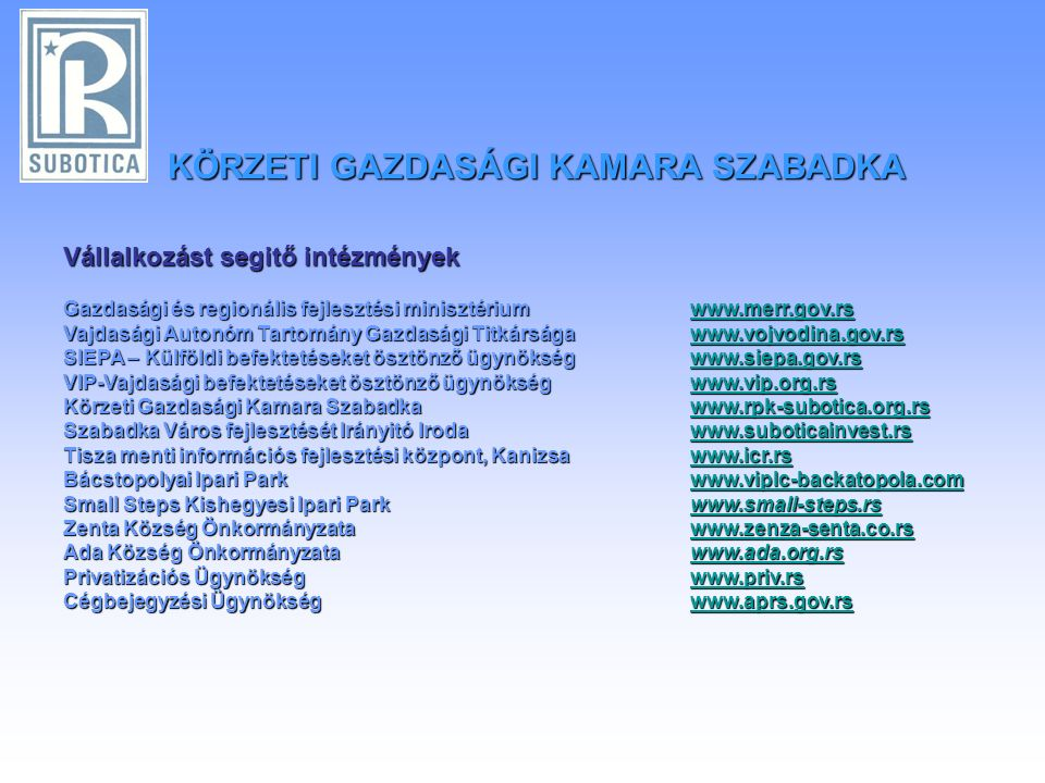 Vállalkozást segitő intézmények Gazdasági és regionális fejlesztési minisztériumwww.merr.gov.rs www.merr.gov.rs Vajdasági Autonóm Tartomány Gazdasági Titkárságawww.vojvodina.gov.rs www.vojvodina.gov.rs SIEPA – Külföldi befektetéseket ösztönző ügynökségwww.siepa.gov.rs www.siepa.gov.rs VIP-Vajdasági befektetéseket ösztönző ügynökségwww.vip.org.rs www.vip.org.rs Körzeti Gazdasági Kamara Szabadkawww.rpk-subotica.org.rs www.rpk-subotica.org.rs Szabadka Város fejlesztését Irányitó Irodawww.suboticainvest.rs www.suboticainvest.rs Tisza menti információs fejlesztési központ, Kanizsawww.icr.rs www.icr.rs Bácstopolyai Ipari Parkwww.viplc-backatopola.com www.viplc-backatopola.com Small Steps Kishegyesi Ipari Parkwww.small-steps.rs www.small-steps.rs Zenta Község Önkormányzatawww.zenza-senta.co.rs www.zenza-senta.co.rs Ada Község Önkormányzatawww.ada.org.rs Ada Község Önkormányzata www.ada.org.rswww.ada.org.rs Privatizációs Ügynökségwww.priv.rs www.priv.rs Cégbejegyzési Ügynökségwww.aprs.gov.rs www.aprs.gov.rs KÖRZETI GAZDASÁGI KAMARA SZABADKA