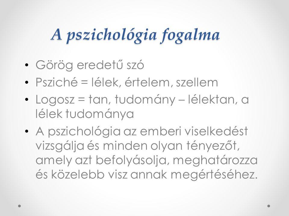 A pszichológia fogalma Görög eredetű szó Psziché = lélek, értelem, szellem Logosz = tan, tudomány – lélektan, a lélek tudománya A pszichológia az emberi viselkedést vizsgálja és minden olyan tényezőt, amely azt befolyásolja, meghatározza és közelebb visz annak megértéséhez.