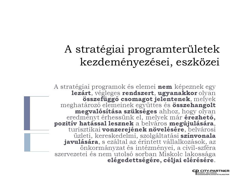 A stratégiai programterületek kezdeményezései, eszközei A stratégiai programok és elemei nem képeznek egy lezárt, végleges rendszert, ugyanakkor olyan összefüggő csomagot jelentenek, melyek meghatározó elemeinek együttes és összehangolt megvalósítása szükséges ahhoz, hogy olyan eredményt érhessünk el, melyek már érezhető, pozitív hatással lesznek a belváros megújulására, turisztikai vonzerejének növelésére, belvárosi üzleti, kereskedelmi, szolgáltatási színvonala javulására, s ezáltal az érintett vállalkozások, az önkormányzat és intézményei, a civil-szféra szervezetei és nem utolsó sorban Miskolc lakossága elégedettségére, céljai elérésére.