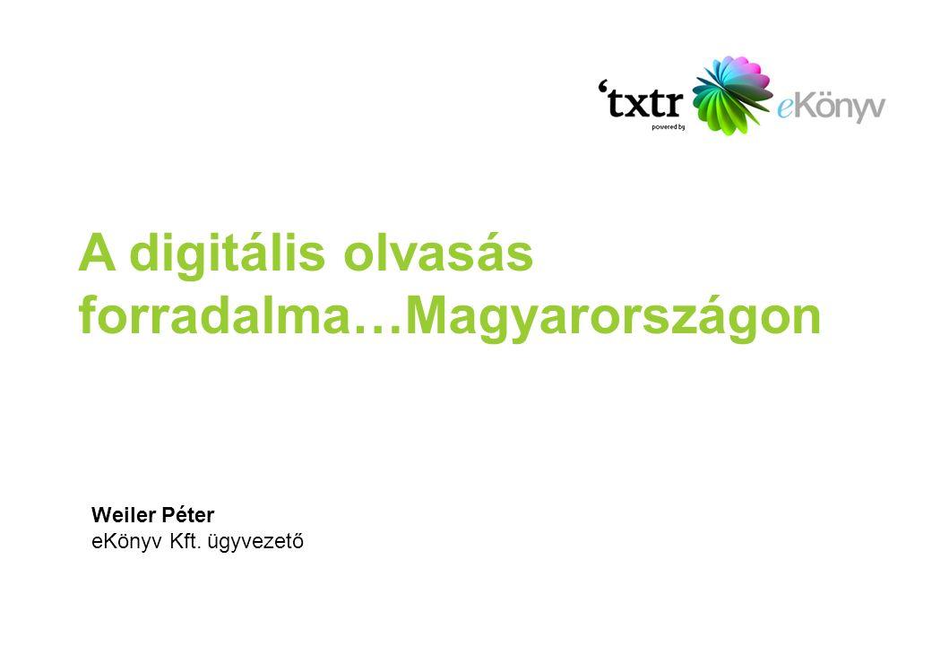 A digitális olvasás forradalma…Magyarországon Weiler Péter eKönyv Kft. ügyvezető