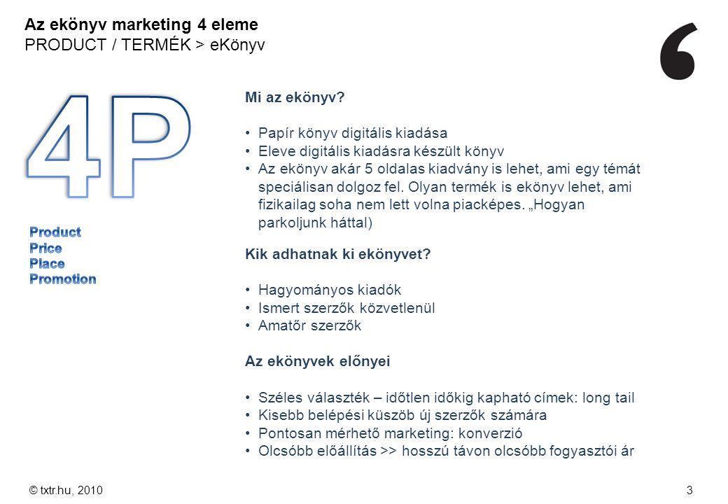 Az ekönyv marketing 4 eleme PRODUCT / TERMÉK > eKönyv © txtr.hu, 20103 Mi az ekönyv? Papír könyv digitális kiadása Eleve digitális kiadásra készült kö