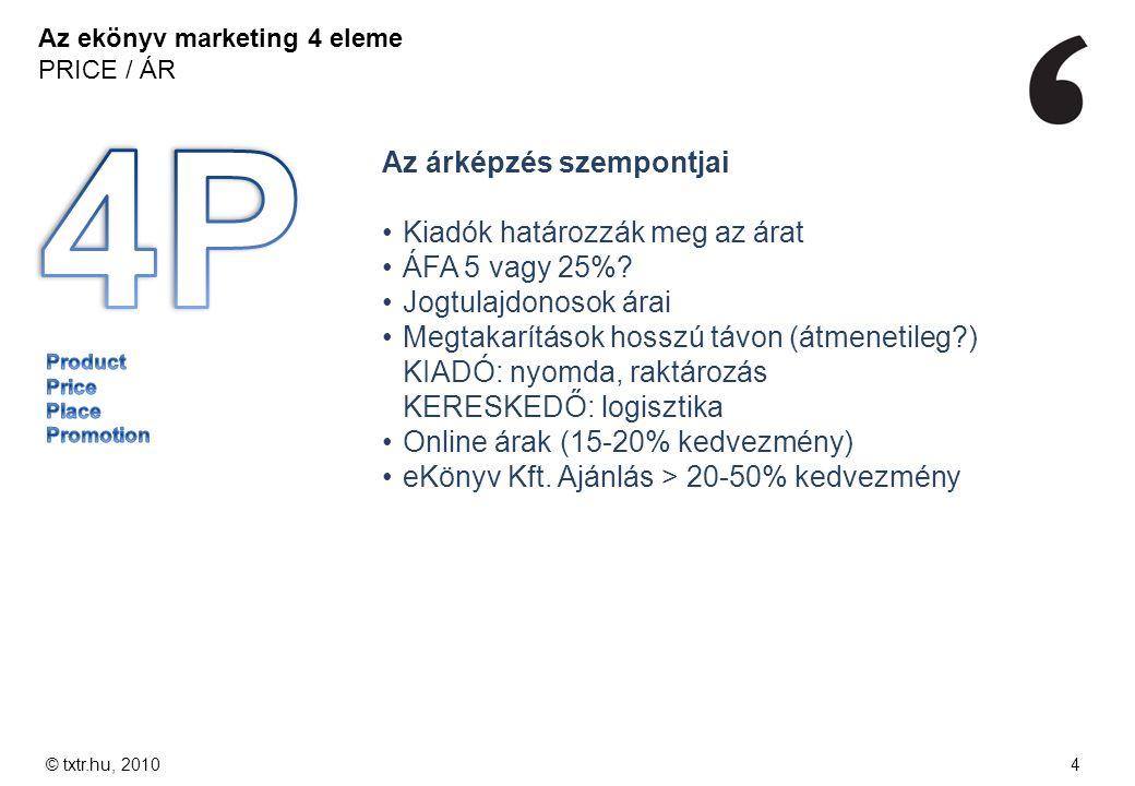 Az ekönyv marketing 4 eleme PRICE / ÁR © txtr.hu, 20104 Az árképzés szempontjai Kiadók határozzák meg az árat ÁFA 5 vagy 25%? Jogtulajdonosok árai Meg