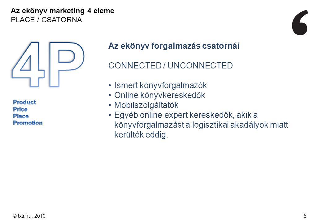 Az ekönyv marketing 4 eleme PLACE / CSATORNA © txtr.hu, 20105 Az ekönyv forgalmazás csatornái CONNECTED / UNCONNECTED Ismert könyvforgalmazók Online k