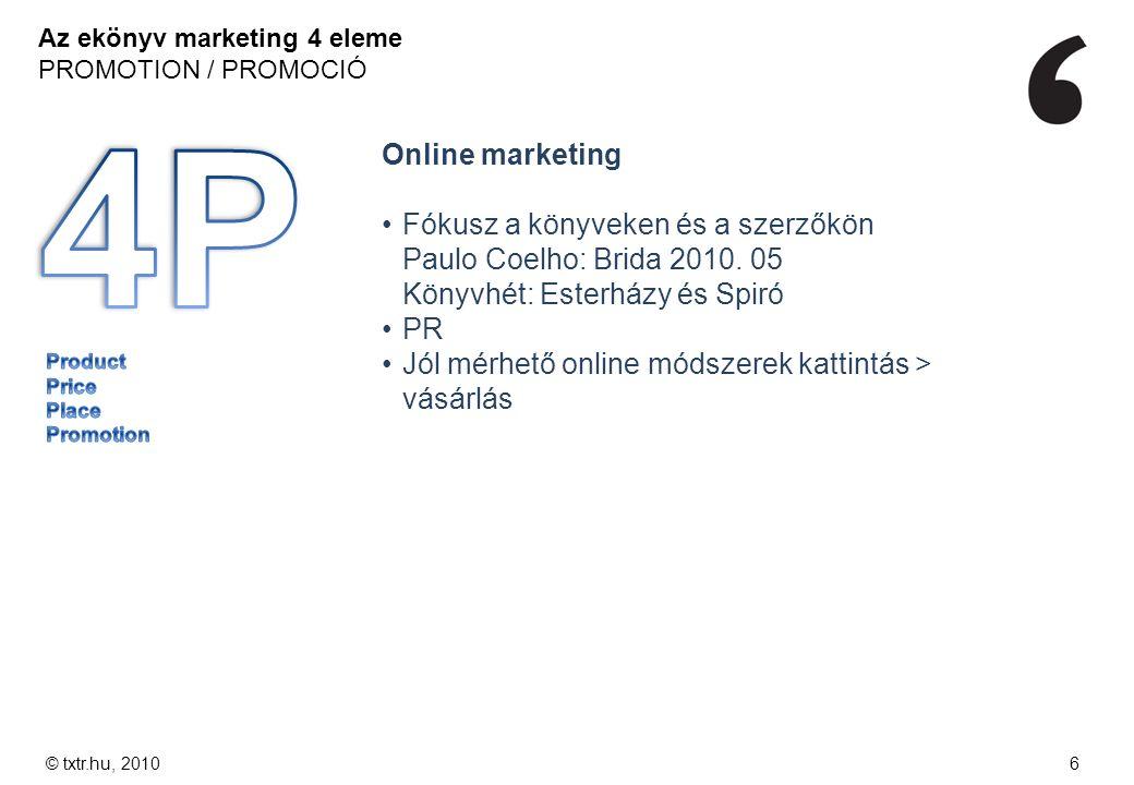 Az ekönyv marketing 4 eleme PROMOTION / PROMOCIÓ © txtr.hu, 20106 Online marketing Fókusz a könyveken és a szerzőkön Paulo Coelho: Brida 2010. 05 Köny