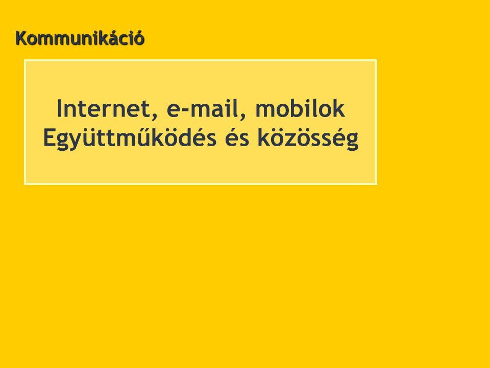 Internet, e-mail, mobilok Együttműködés és közösség Kommunikáció