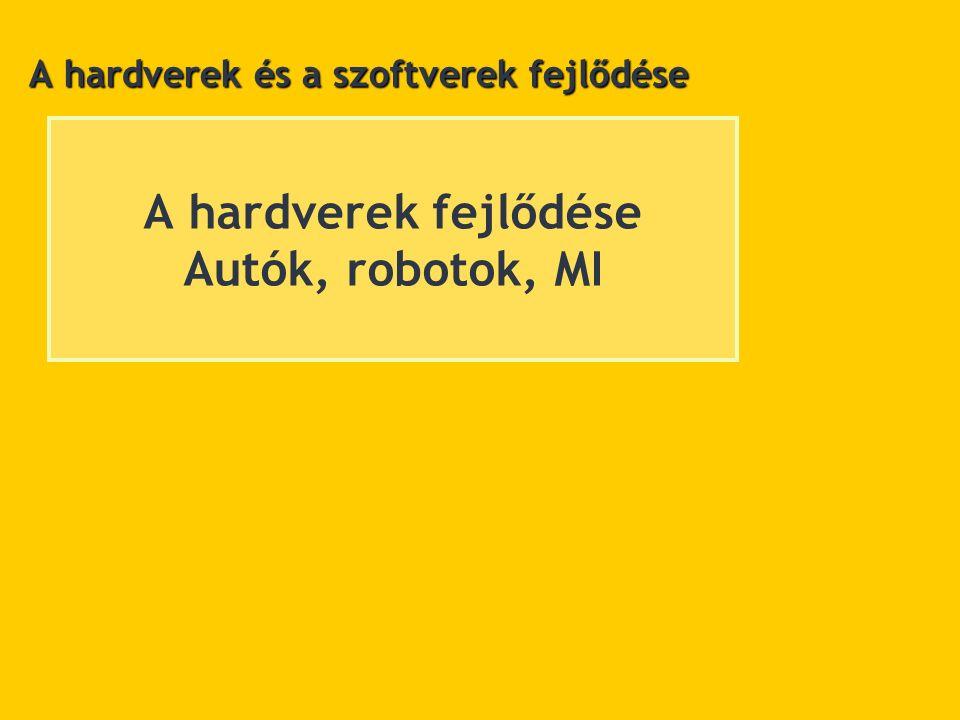 A hardverek fejlődése Autók, robotok, MI A hardverek és a szoftverek fejlődése