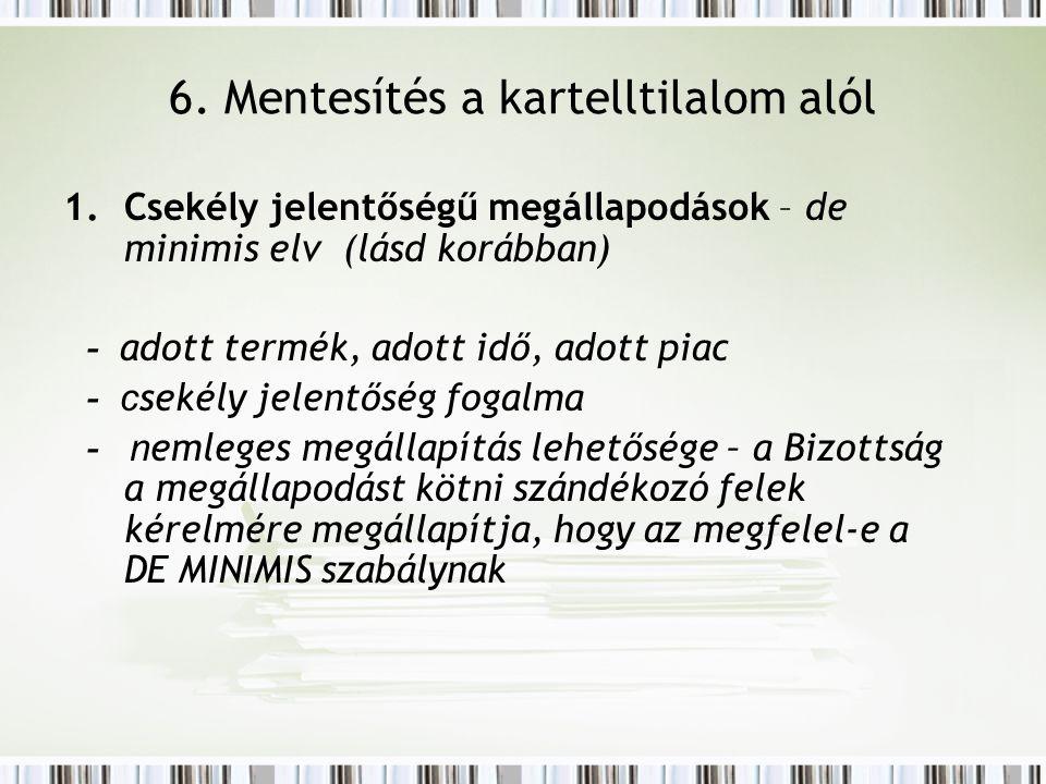 6. Mentesítés a kartelltilalom alól 1.Csekély jelentőségű megállapodások – de minimis elv (lásd korábban) - adott termék, adott idő, adott piac - c se