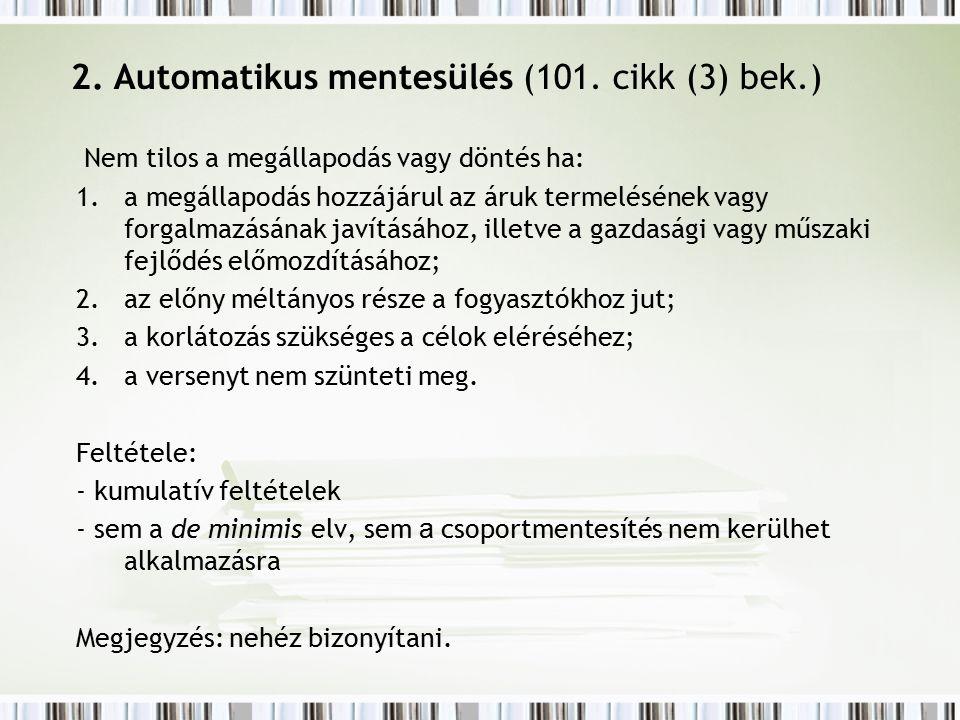 2. Automatikus mentesülés (101. cikk (3) bek.) Nem tilos a megállapodás vagy döntés ha: 1.a megállapodás hozzájárul az áruk termelésének vagy forgalma