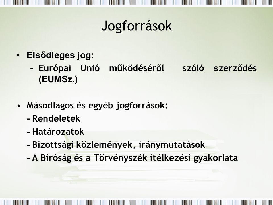 Jogforrások Elsődleges jog: –Európai Unió m űködéséről szóló s zerződés (EUMSz.) Másodlagos és egyéb jogforrások: - Rendeletek - Határozatok - Bizottsági közlemények, iránymutatások - A Bíróság és a Törvényszék ítélkezési gyakorlata