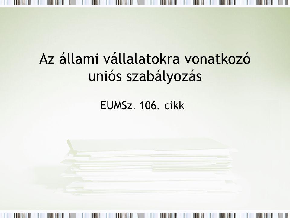 Az állami vállalatokra vonatkozó uniós szabályozás EUMSz. 106. cikk