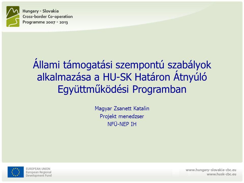 Állami támogatási szempontú szabályok alkalmazása a HU-SK Határon Átnyúló Együttműködési Programban Magyar Zsanett Katalin Projekt menedzser NFÜ-NEP IH
