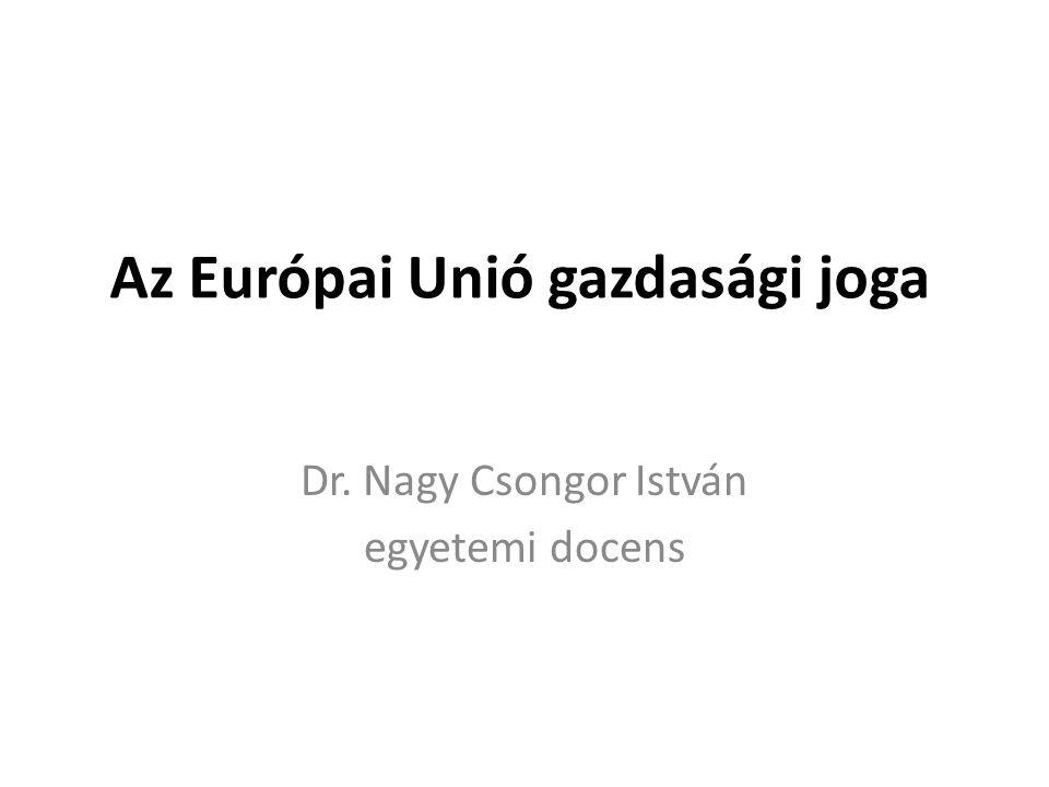 Az Európai Unió gazdasági joga Dr. Nagy Csongor István egyetemi docens