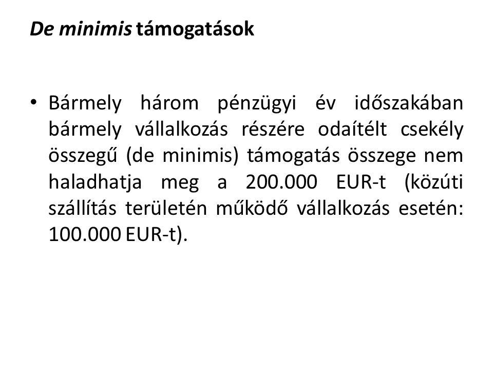 De minimis támogatások Bármely három pénzügyi év időszakában bármely vállalkozás részére odaítélt csekély összegű (de minimis) támogatás összege nem haladhatja meg a 200.000 EUR-t (közúti szállítás területén működő vállalkozás esetén: 100.000 EUR-t).
