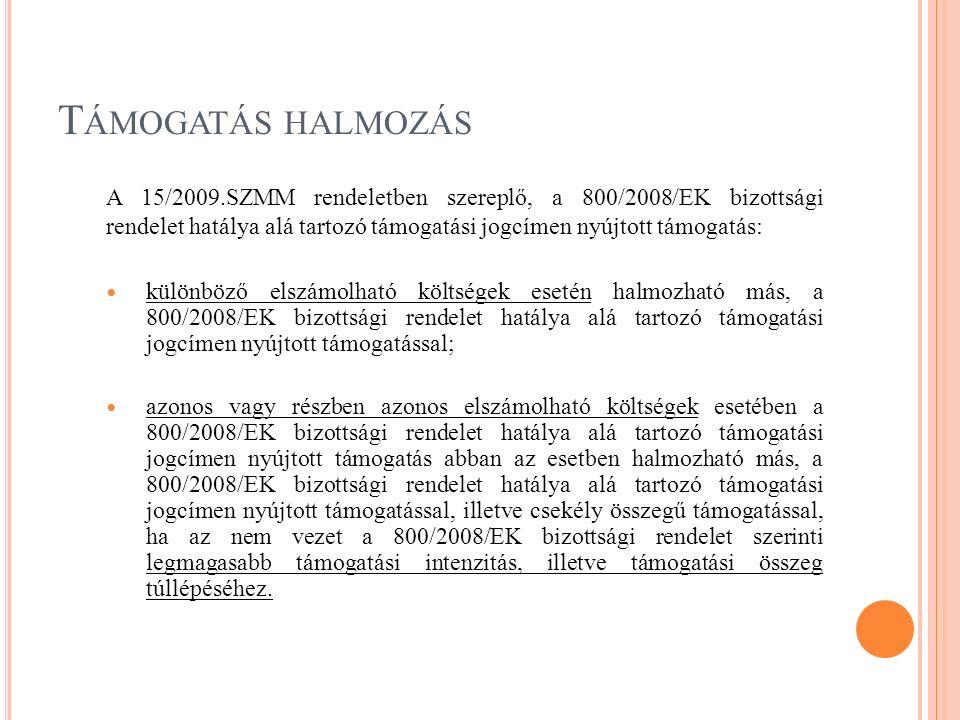 T ÁMOGATÁS HALMOZÁS A 15/2009.SZMM rendeletben szereplő, a 800/2008/EK bizottsági rendelet hatálya alá tartozó támogatási jogcímen nyújtott támogatás: