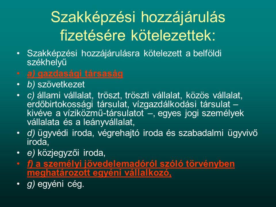 Szakképzési hozzájárulás fizetésére kötelezettek: Szakképzési hozzájárulásra kötelezett a belföldi székhelyű a) gazdasági társaság b) szövetkezet c) állami vállalat, tröszt, tröszti vállalat, közös vállalat, erdőbirtokossági társulat, vízgazdálkodási társulat – kivéve a víziközmű-társulatot –, egyes jogi személyek vállalata és a leányvállalat, d) ügyvédi iroda, végrehajtó iroda és szabadalmi ügyvivő iroda, e) közjegyzői iroda, f) a személyi jövedelemadóról szóló törvényben meghatározott egyéni vállalkozó, g) egyéni cég.